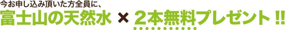 今お申し込み頂いた方全員に、『富士山の天然水12リットルボトル』2本無料プレゼント!!